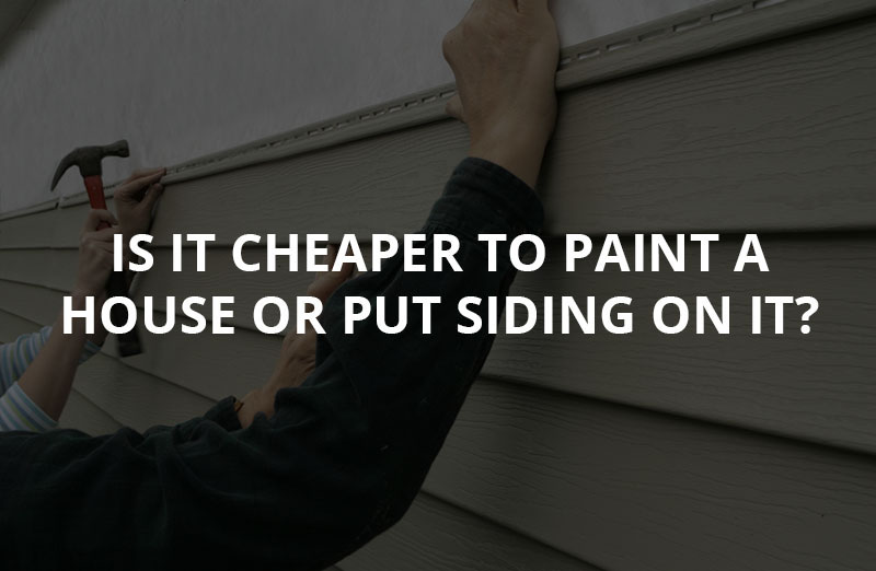 Is it cheaper to paint a house or put siding on it?